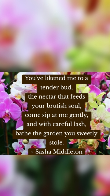 You've likened me to a tender bud, the nectar that feeds your brutish soul, come sip at me gently, and with careful lash, bathe the garden you sweetly stole. ~ Sasha Middleton